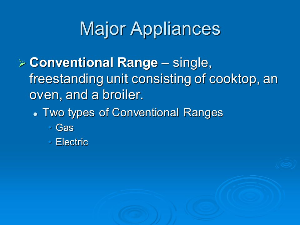 Major Appliances  Conventional Range – single, freestanding unit consisting of cooktop, an oven, and a broiler. Two types of Conventional Ranges Two
