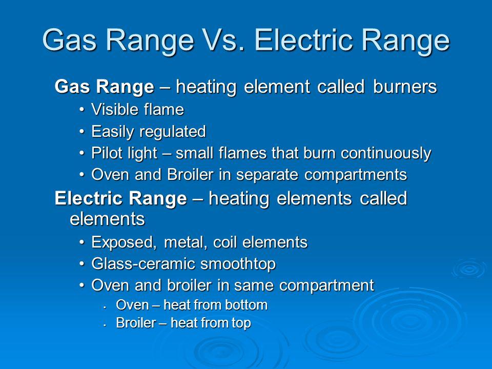Gas Range Vs. Electric Range Gas Range – heating element called burners Visible flameVisible flame Easily regulatedEasily regulated Pilot light – smal