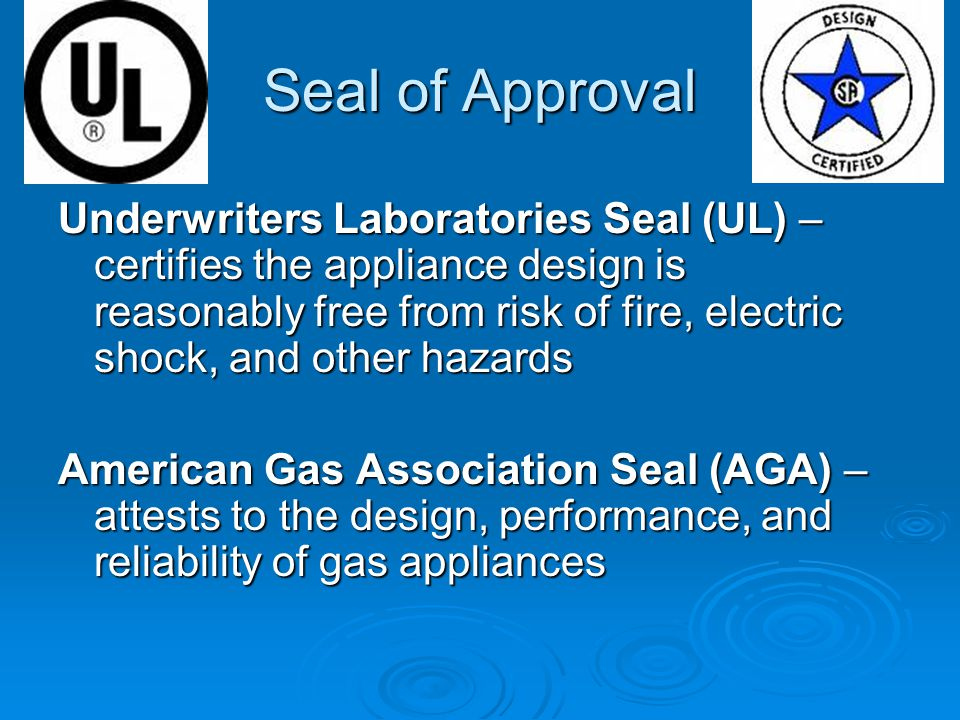 Seal of Approval Underwriters Laboratories Seal (UL) – certifies the appliance design is reasonably free from risk of fire, electric shock, and other