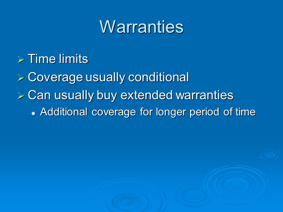 Warranties  Time limits  Coverage usually conditional  Can usually buy extended warranties Additional coverage for longer period of time Additional