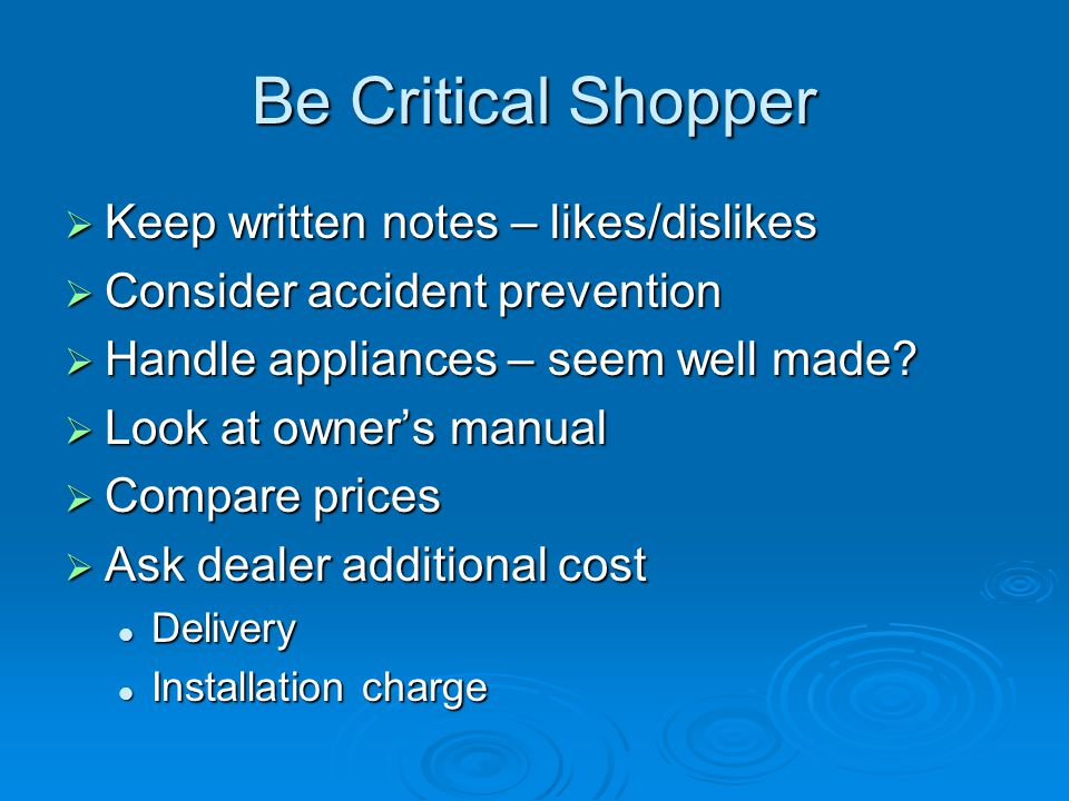 Be Critical Shopper  Keep written notes – likes/dislikes  Consider accident prevention  Handle appliances – seem well made?  Look at owner's manua