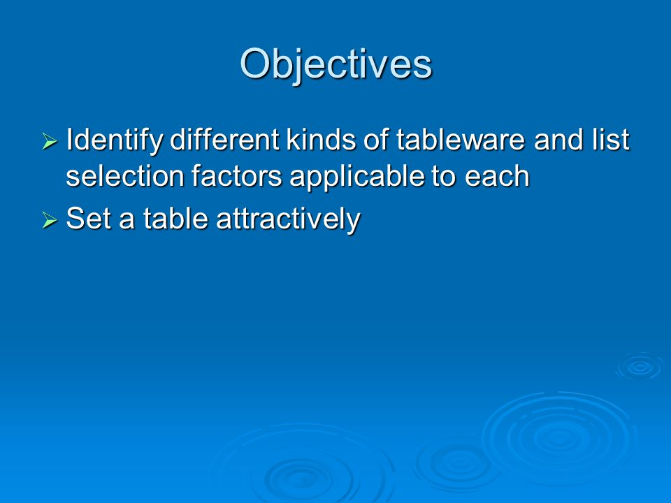 Objectives  Identify different kinds of tableware and list selection factors applicable to each  Set a table attractively