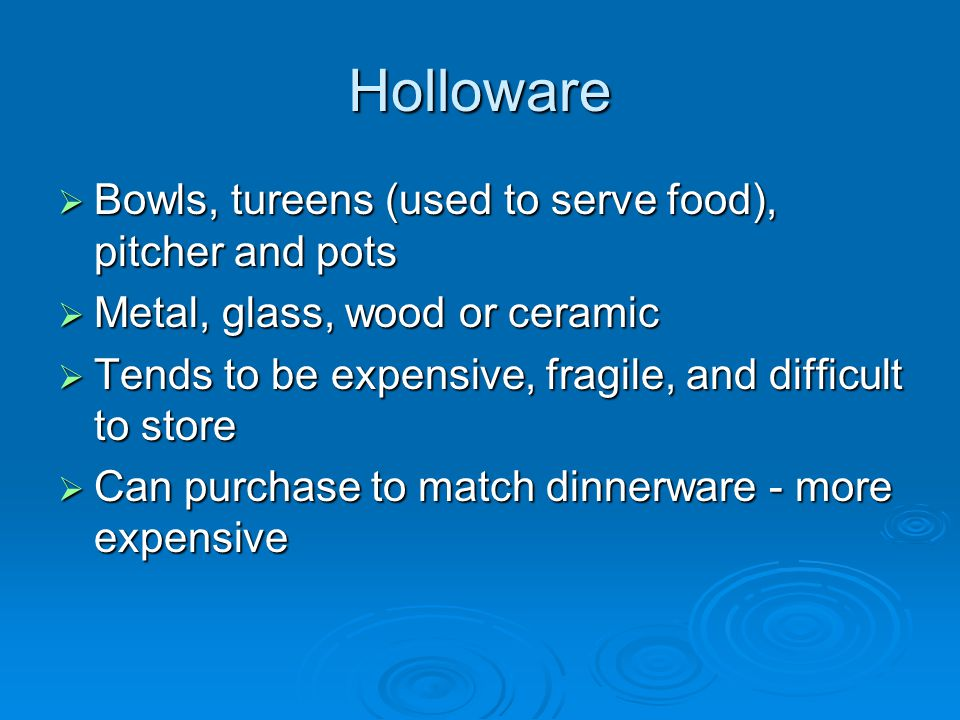 Holloware  Bowls, tureens (used to serve food), pitcher and pots  Metal, glass, wood or ceramic  Tends to be expensive, fragile, and difficult to s