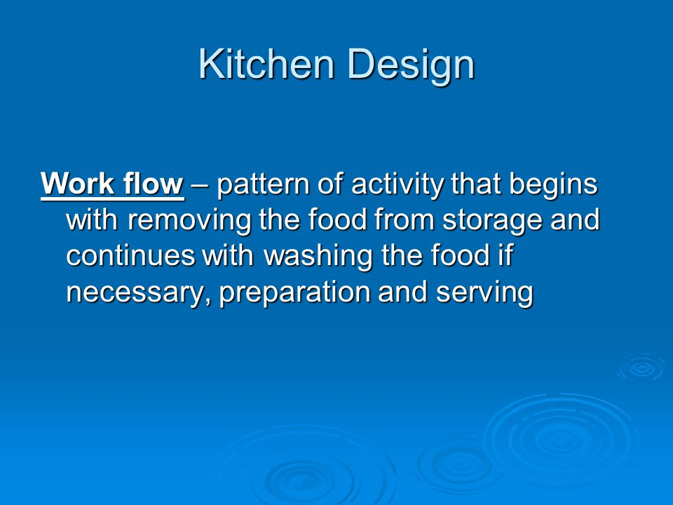 Kitchen Design Work flow – pattern of activity that begins with removing the food from storage and continues with washing the food if necessary, prepa