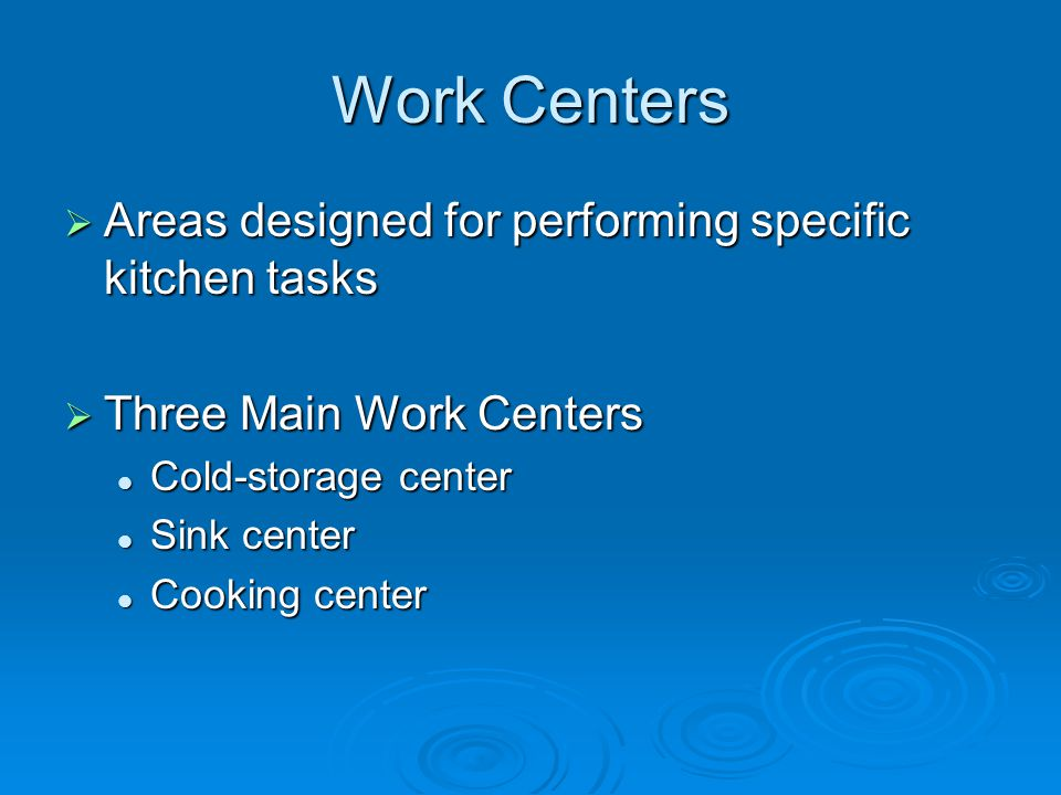 Work Centers  Areas designed for performing specific kitchen tasks  Three Main Work Centers Cold-storage center Cold-storage center Sink center Sink