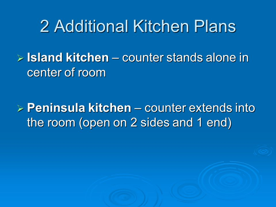 2 Additional Kitchen Plans  Island kitchen – counter stands alone in center of room  Peninsula kitchen – counter extends into the room (open on 2 si