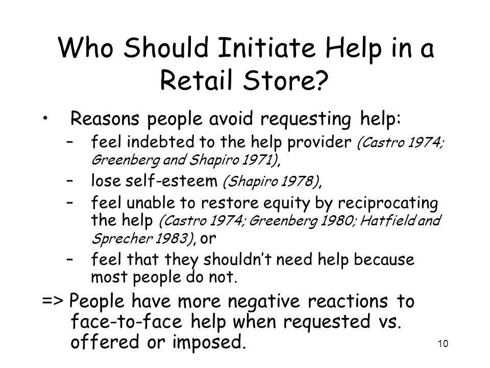 10 Who Should Initiate Help in a Retail Store? Reasons people avoid requesting help: –feel indebted to the help provider (Castro 1974; Greenberg and S