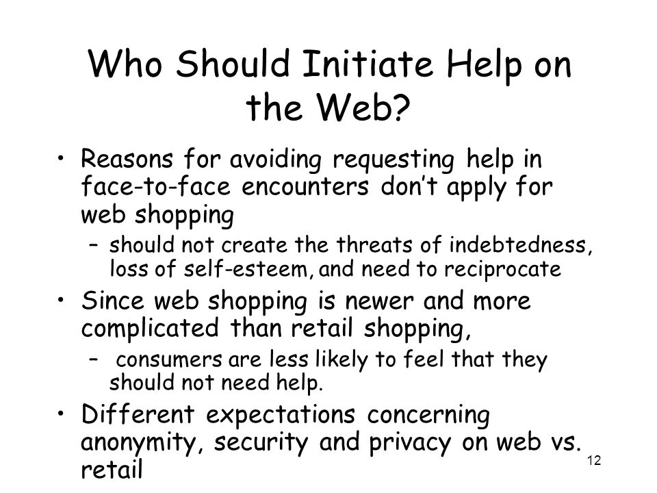 12 Who Should Initiate Help on the Web? Reasons for avoiding requesting help in face-to-face encounters don't apply for web shopping –should not creat