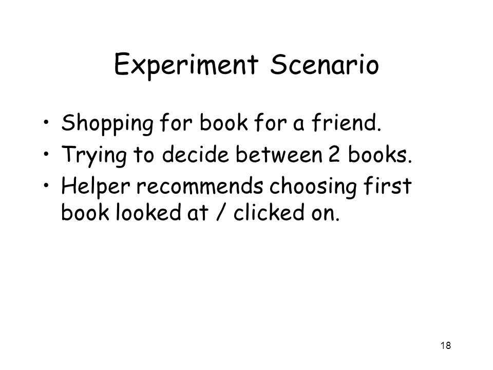 18 Experiment Scenario Shopping for book for a friend. Trying to decide between 2 books. Helper recommends choosing first book looked at / clicked on.