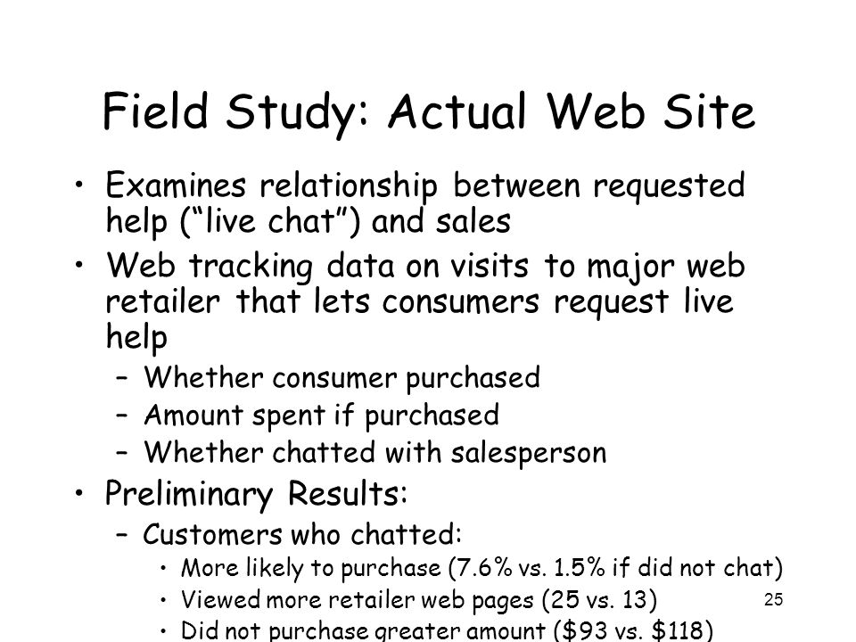 25 Field Study: Actual Web Site Examines relationship between requested help ( live chat ) and sales Web tracking data on visits to major web retailer that lets consumers request live help –Whether consumer purchased –Amount spent if purchased –Whether chatted with salesperson Preliminary Results: –Customers who chatted: More likely to purchase (7.6% vs.