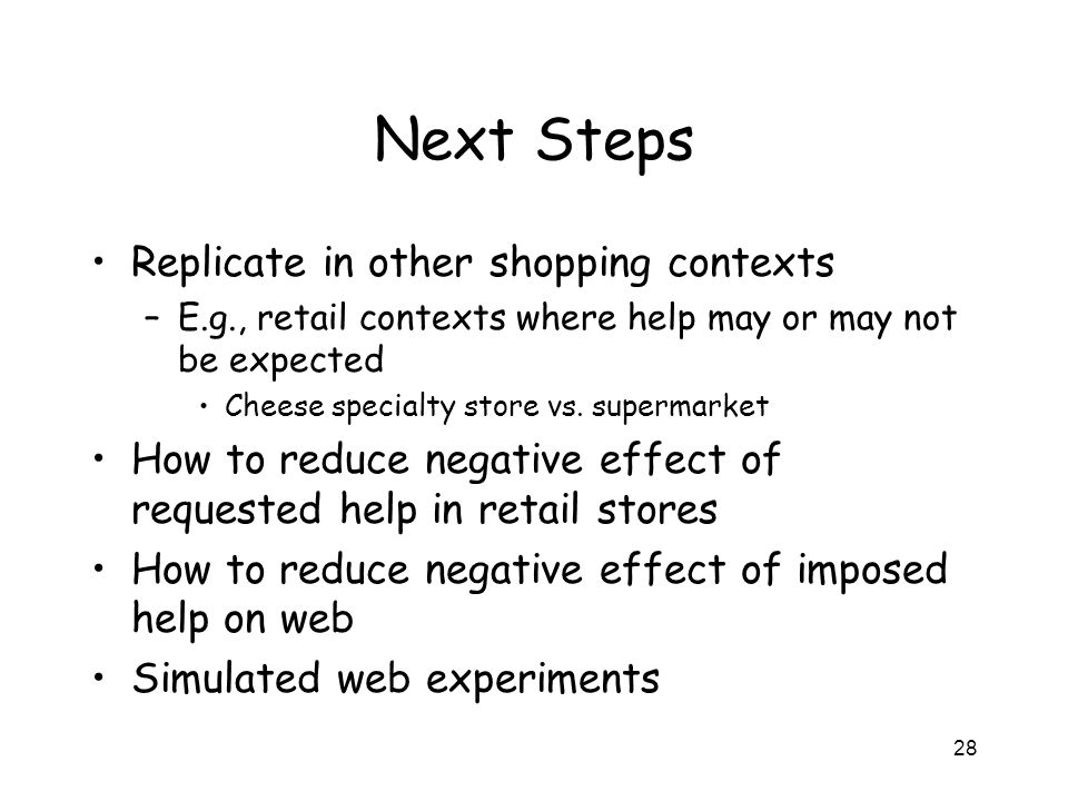 28 Next Steps Replicate in other shopping contexts –E.g., retail contexts where help may or may not be expected Cheese specialty store vs.