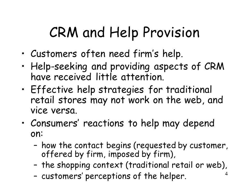 4 CRM and Help Provision Customers often need firm's help. Help-seeking and providing aspects of CRM have received little attention. Effective help st