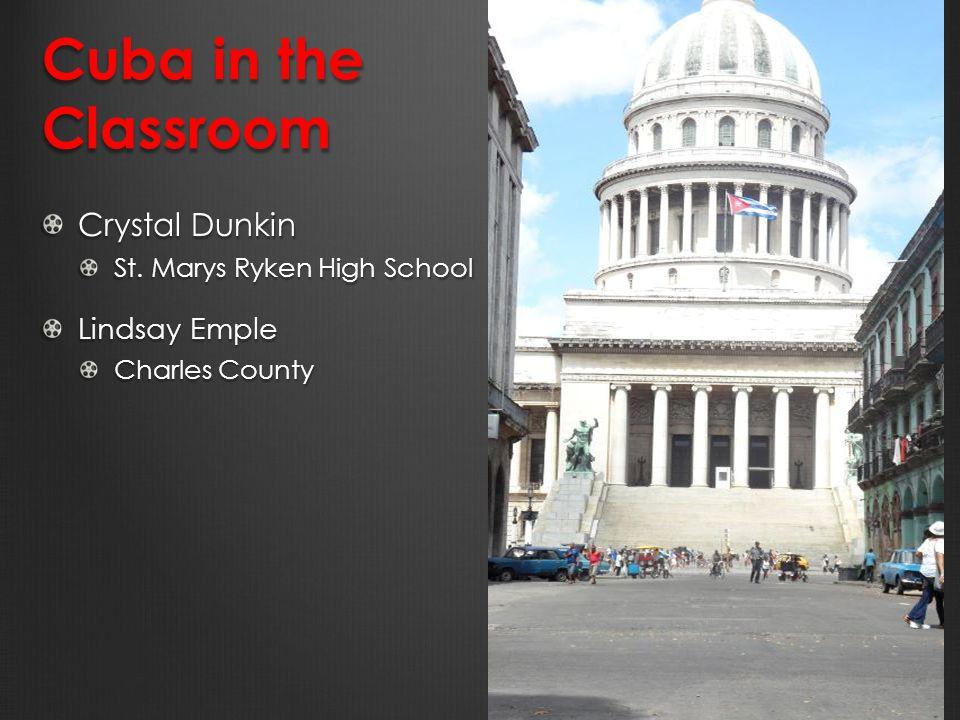 Cuba in the Classroom Crystal Dunkin St. Marys Ryken High School Lindsay Emple Charles County