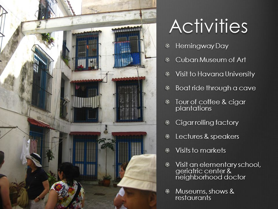 Activities Hemingway Day Cuban Museum of Art Visit to Havana University Boat ride through a cave Tour of coffee & cigar plantations Cigar rolling factory Lectures & speakers Visits to markets Visit an elementary school, geriatric center & neighborhood doctor Museums, shows & restaurants