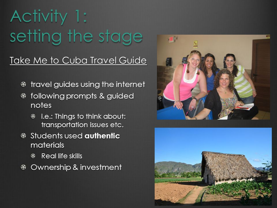 Activity 1: setting the stage Take Me to Cuba Travel Guide travel guides using the internet following prompts & guided notes i.e.: Things to think about: transportation issues etc.