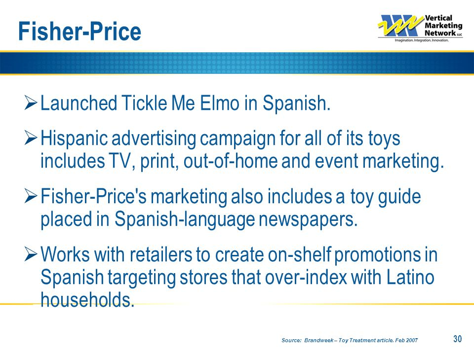  Launched Tickle Me Elmo in Spanish.  Hispanic advertising campaign for all of its toys includes TV, print, out-of-home and event marketing.  Fishe