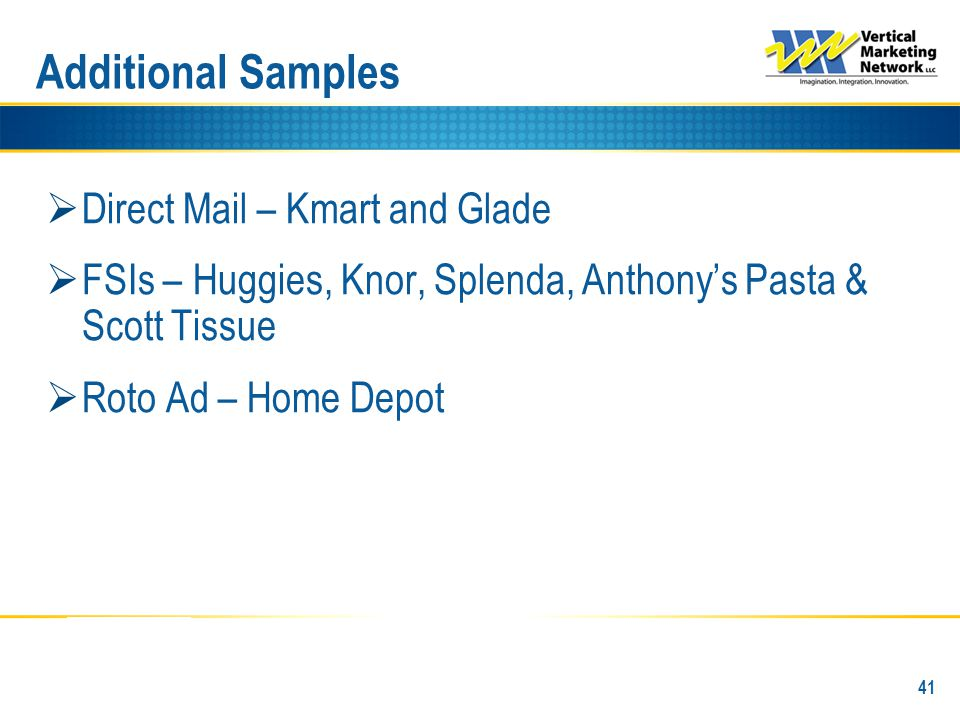 Additional Samples  Direct Mail – Kmart and Glade  FSIs – Huggies, Knor, Splenda, Anthony's Pasta & Scott Tissue  Roto Ad – Home Depot 41