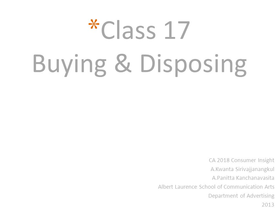 * Class 17 Buying & Disposing CA 2018 Consumer Insight A.Kwanta Sirivajjanangkul A.Panitta Kanchanavasita Albert Laurence School of Communication Arts