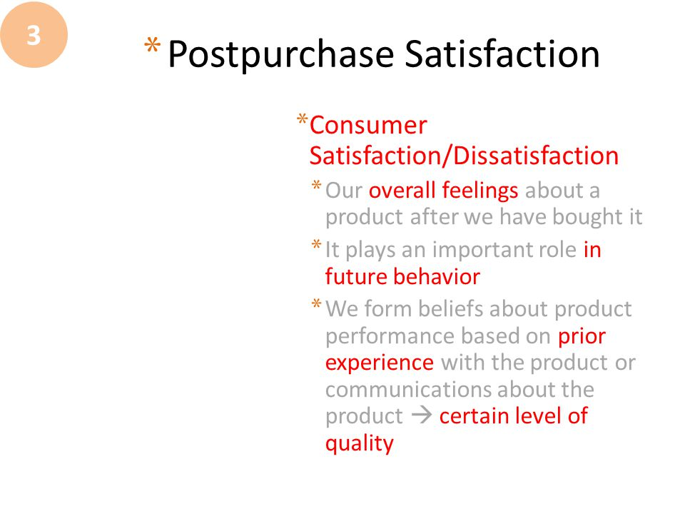 * Consumer Satisfaction/Dissatisfaction * Our overall feelings about a product after we have bought it * It plays an important role in future behavior