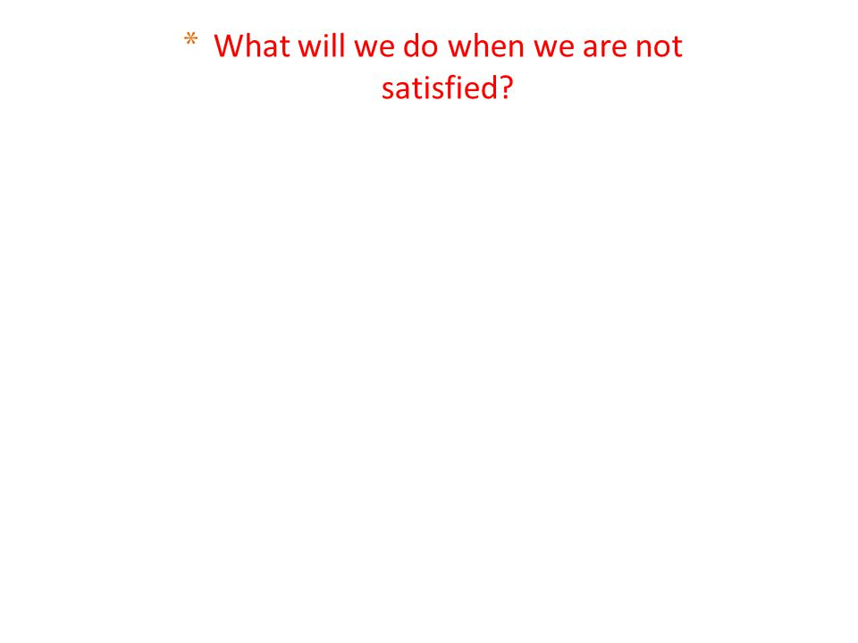 * What will we do when we are not satisfied?