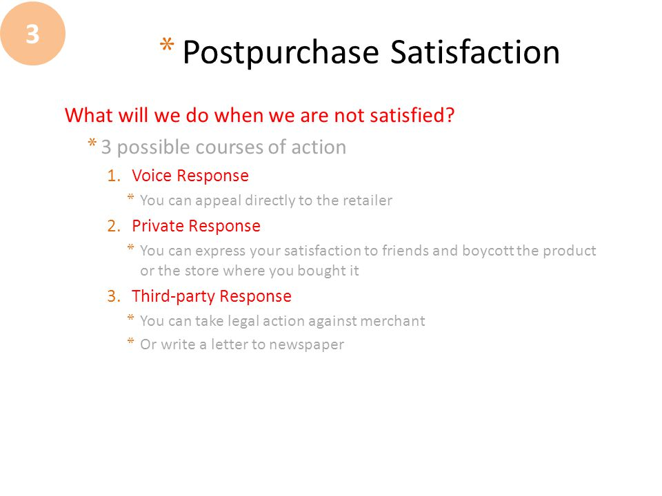 * Postpurchase Satisfaction What will we do when we are not satisfied? * 3 possible courses of action 1.Voice Response * You can appeal directly to th