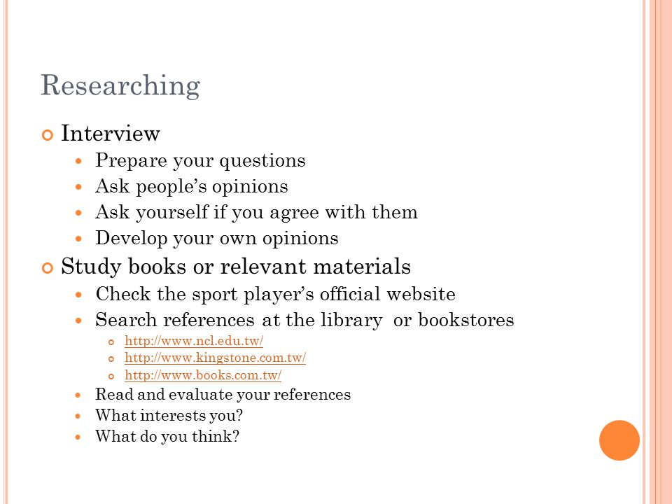 Researching Interview Prepare your questions Ask people's opinions Ask yourself if you agree with them Develop your own opinions Study books or releva