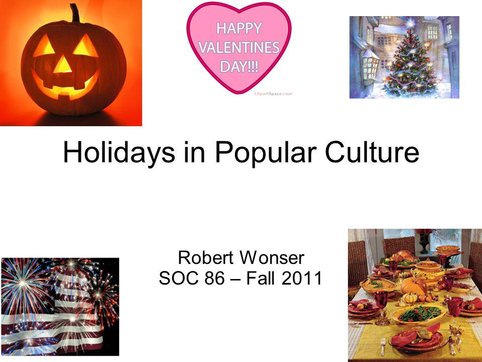 Holidays in Popular Culture Robert Wonser SOC 86 – Fall 2011