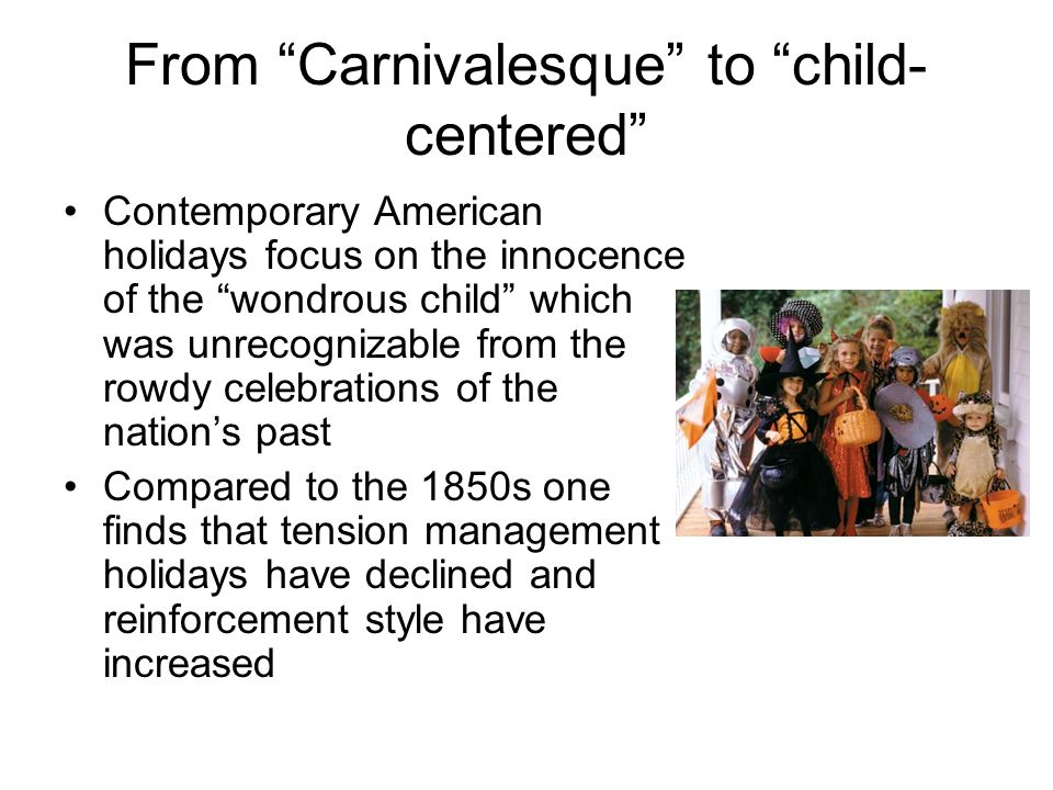 "From ""Carnivalesque"" to ""child- centered"" Contemporary American holidays focus on the innocence of the ""wondrous child"" which was unrecognizable from"