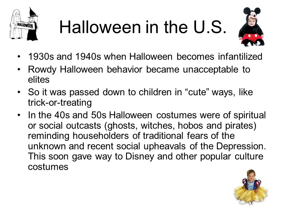 Halloween in the U.S. 1930s and 1940s when Halloween becomes infantilized Rowdy Halloween behavior became unacceptable to elites So it was passed down