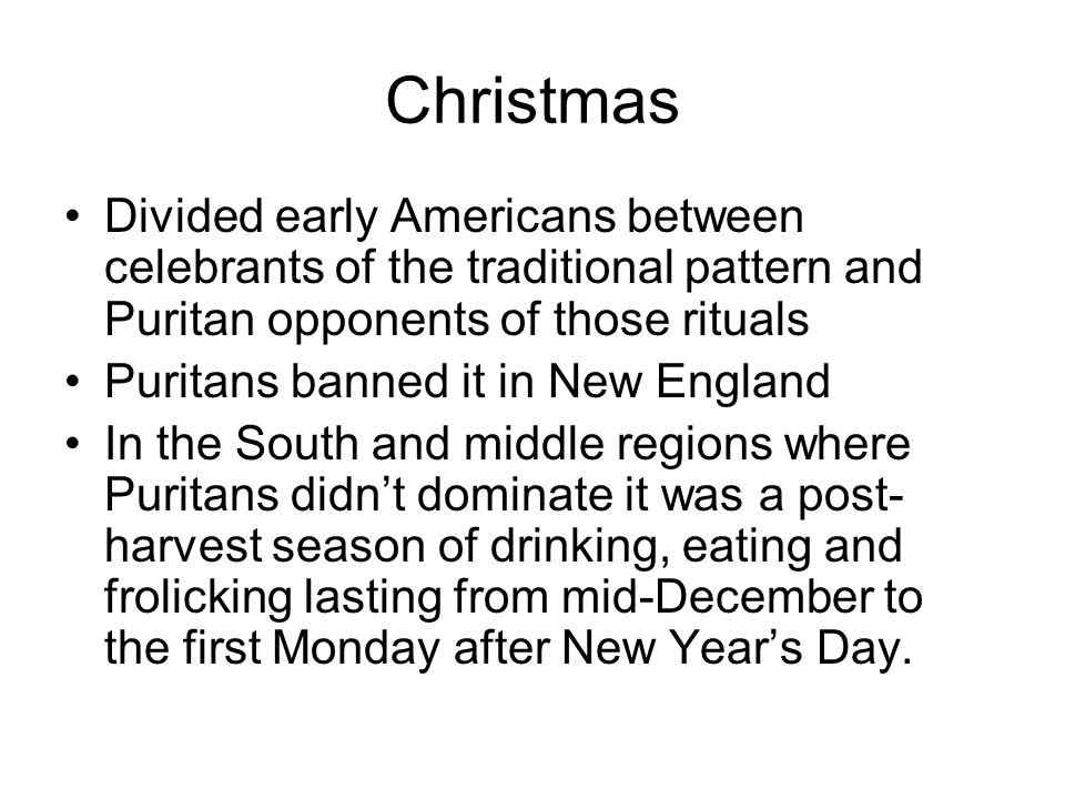 Christmas Divided early Americans between celebrants of the traditional pattern and Puritan opponents of those rituals Puritans banned it in New Engla