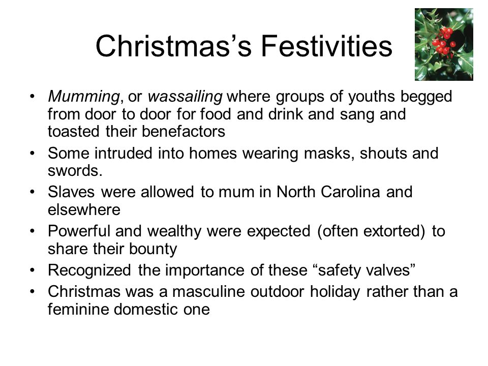 Christmas's Festivities Mumming, or wassailing where groups of youths begged from door to door for food and drink and sang and toasted their benefacto