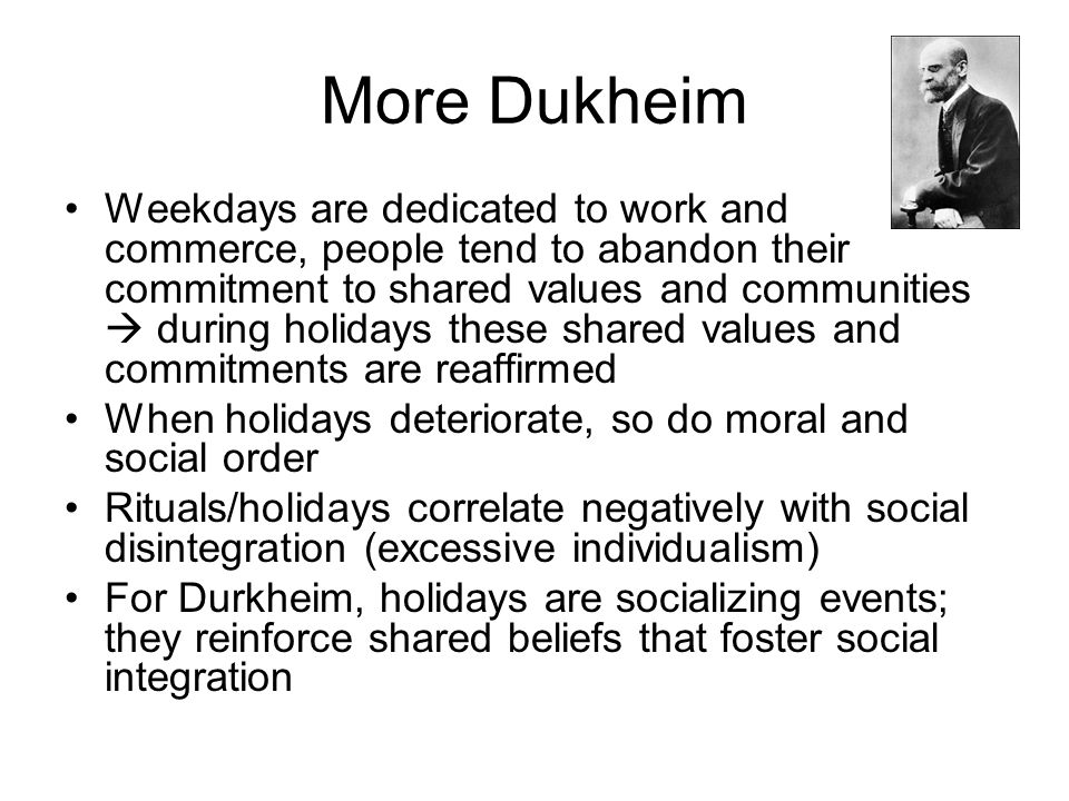 More Dukheim Weekdays are dedicated to work and commerce, people tend to abandon their commitment to shared values and communities  during holidays t