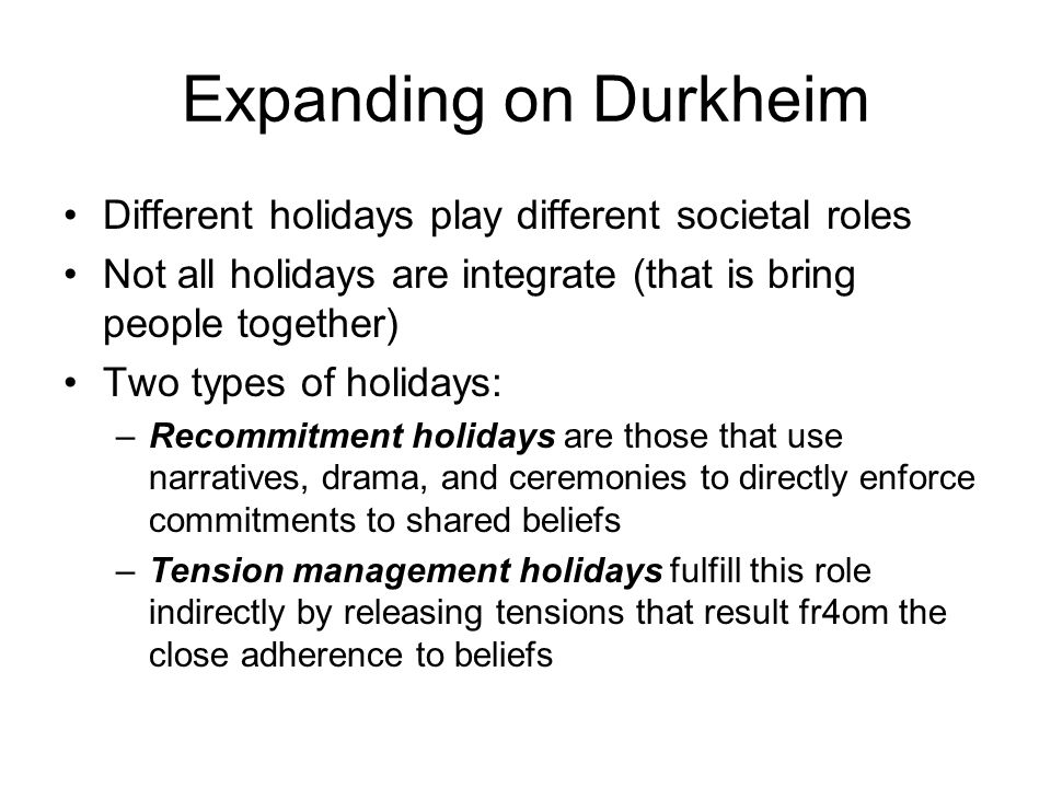 Expanding on Durkheim Different holidays play different societal roles Not all holidays are integrate (that is bring people together) Two types of hol