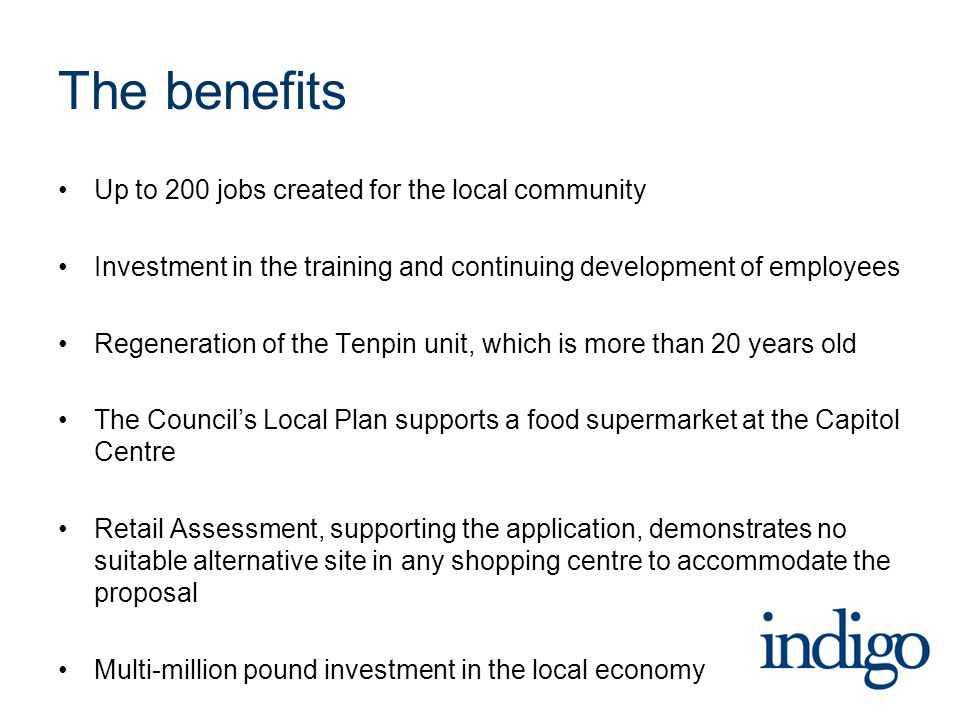 The benefits Up to 200 jobs created for the local community Investment in the training and continuing development of employees Regeneration of the Tenpin unit, which is more than 20 years old The Council's Local Plan supports a food supermarket at the Capitol Centre Retail Assessment, supporting the application, demonstrates no suitable alternative site in any shopping centre to accommodate the proposal Multi-million pound investment in the local economy