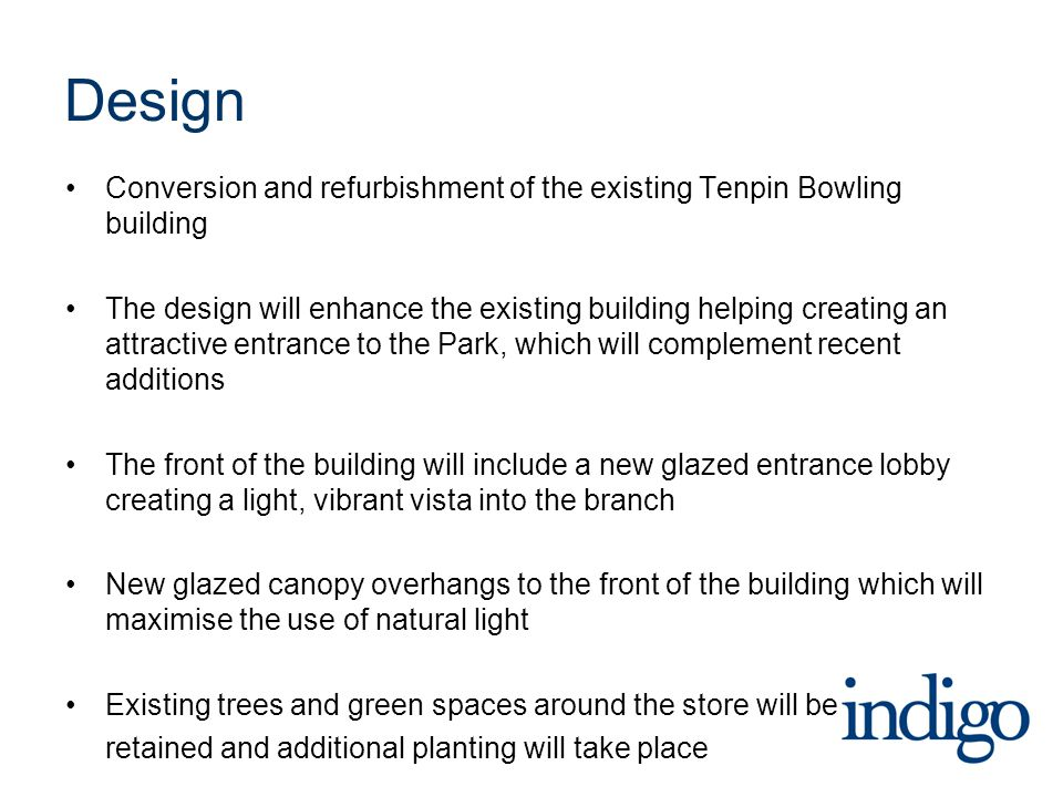 Design Conversion and refurbishment of the existing Tenpin Bowling building The design will enhance the existing building helping creating an attractive entrance to the Park, which will complement recent additions The front of the building will include a new glazed entrance lobby creating a light, vibrant vista into the branch New glazed canopy overhangs to the front of the building which will maximise the use of natural light Existing trees and green spaces around the store will be retained and additional planting will take place