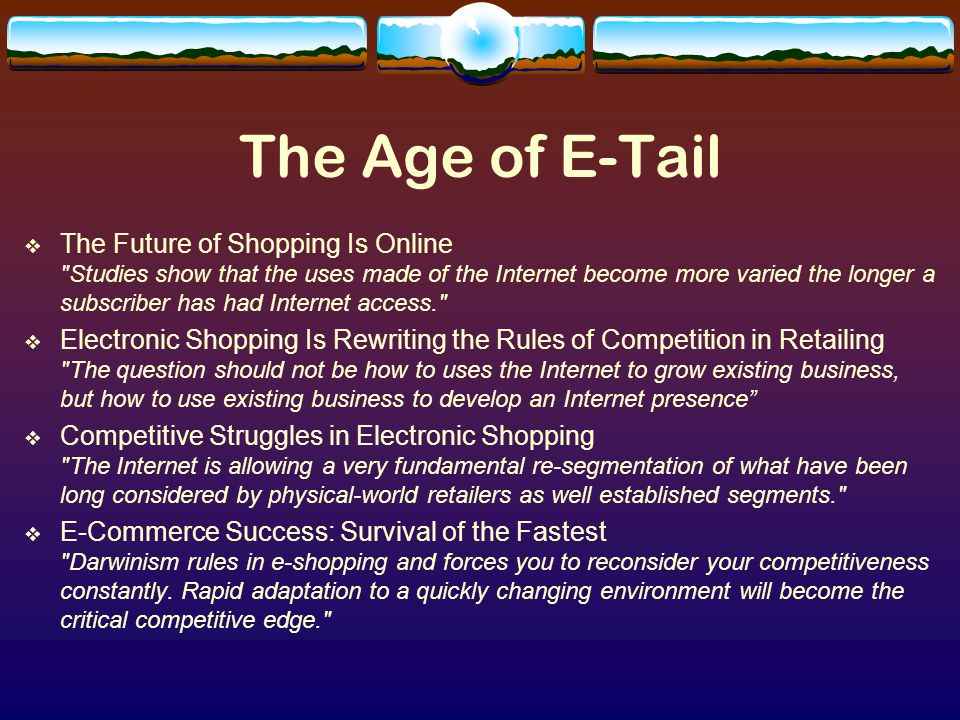 The Age of E-Tail  The Future of Shopping Is Online Studies show that the uses made of the Internet become more varied the longer a subscriber has had Internet access.  Electronic Shopping Is Rewriting the Rules of Competition in Retailing The question should not be how to uses the Internet to grow existing business, but how to use existing business to develop an Internet presence  Competitive Struggles in Electronic Shopping The Internet is allowing a very fundamental re-segmentation of what have been long considered by physical-world retailers as well established segments.  E-Commerce Success: Survival of the Fastest Darwinism rules in e-shopping and forces you to reconsider your competitiveness constantly.