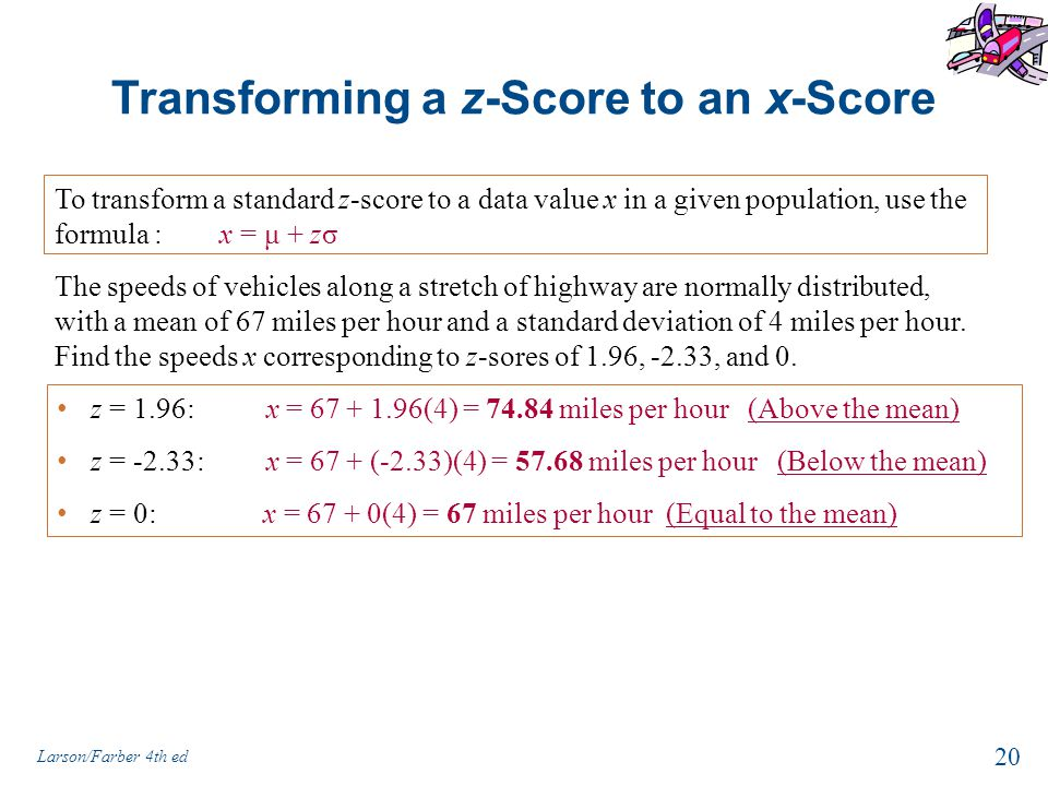 Transforming a z-Score to an x-Score To transform a standard z-score to a data value x in a given population, use the formula : x = μ + zσ 20 Larson/Farber 4th ed The speeds of vehicles along a stretch of highway are normally distributed, with a mean of 67 miles per hour and a standard deviation of 4 miles per hour.