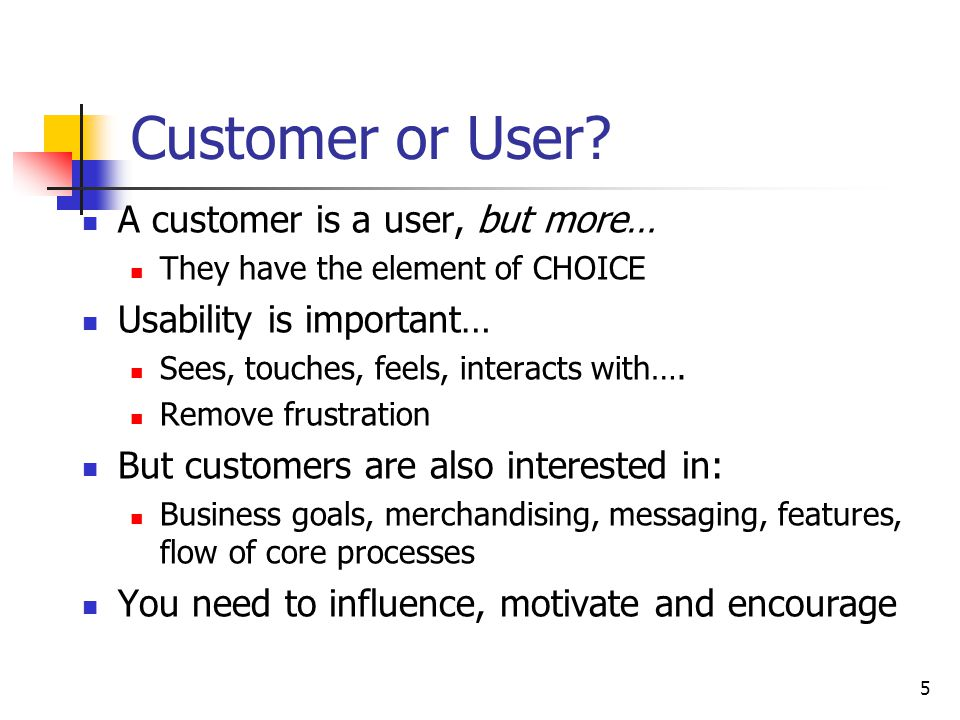 5 Customer or User? A customer is a user, but more… They have the element of CHOICE Usability is important… Sees, touches, feels, interacts with…. Rem