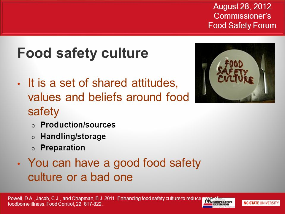 August 28, 2012 Commissioner's Food Safety Forum Food safety culture It is a set of shared attitudes, values and beliefs around food safety o Production/sources o Handling/storage o Preparation You can have a good food safety culture or a bad one Powell, D.A., Jacob, C.J., and Chapman, B.J.
