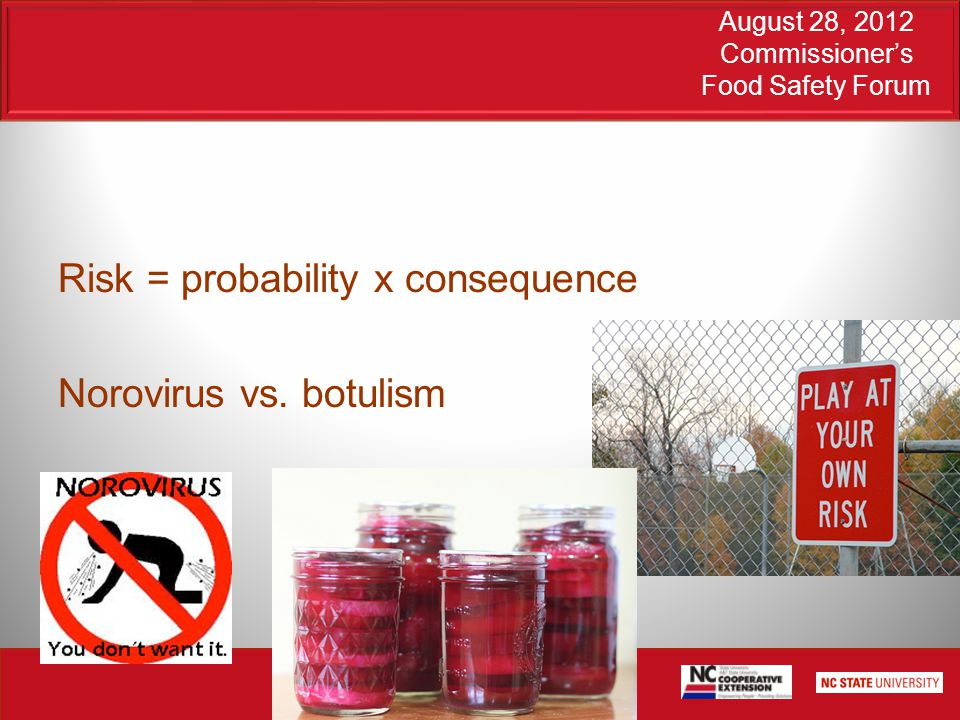 August 28, 2012 Commissioner's Food Safety Forum Risk = probability x consequence Norovirus vs.