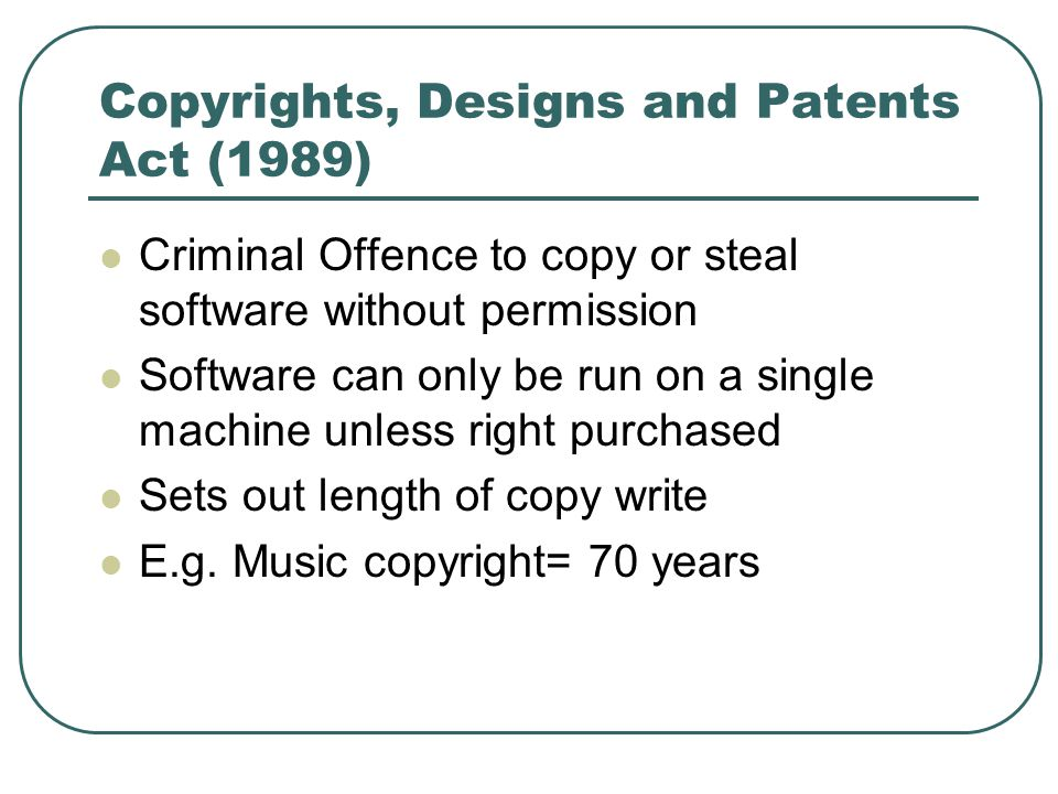 Copyrights, Designs and Patents Act (1989) Criminal Offence to copy or steal software without permission Software can only be run on a single machine