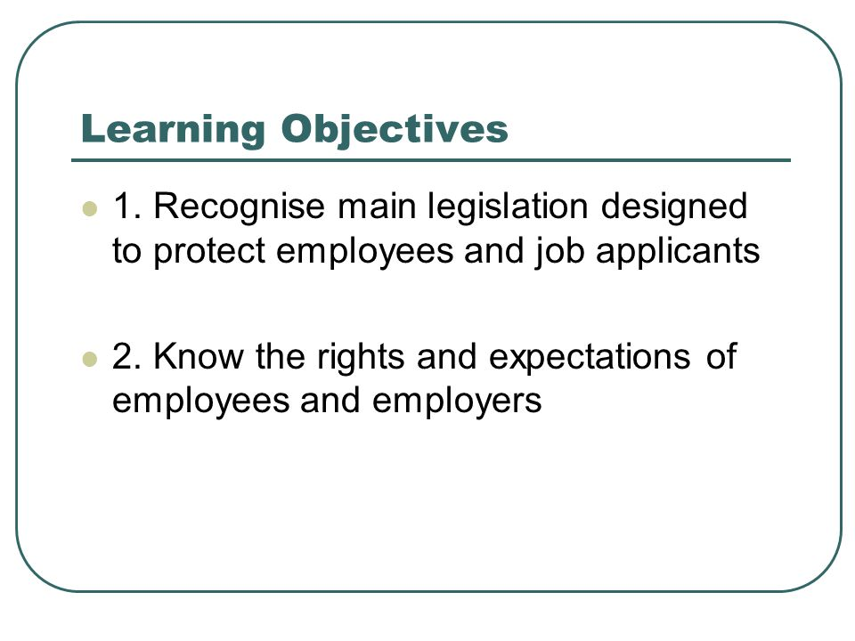 Learning Objectives 1. Recognise main legislation designed to protect employees and job applicants 2. Know the rights and expectations of employees an
