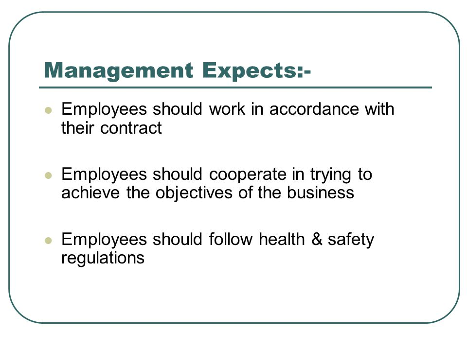 Management Expects:- Employees should work in accordance with their contract Employees should cooperate in trying to achieve the objectives of the bus