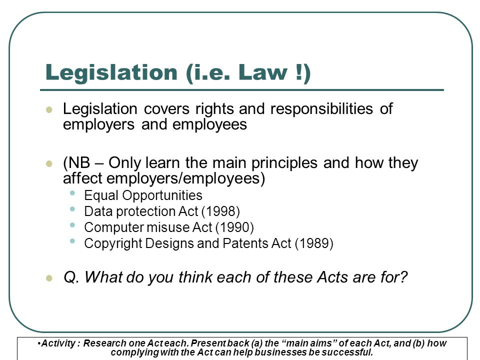 Legislation (i.e. Law !) Legislation covers rights and responsibilities of employers and employees (NB – Only learn the main principles and how they a