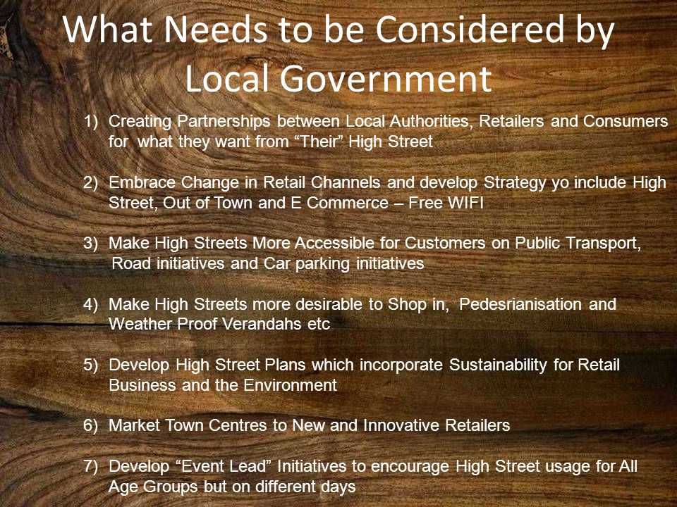 What Needs to be Considered by Local Government 1)Creating Partnerships between Local Authorities, Retailers and Consumers for what they want from Their High Street 2)Embrace Change in Retail Channels and develop Strategy yo include High Street, Out of Town and E Commerce – Free WIFI 3)Make High Streets More Accessible for Customers on Public Transport, Road initiatives and Car parking initiatives 4)Make High Streets more desirable to Shop in, Pedesrianisation and Weather Proof Verandahs etc 5)Develop High Street Plans which incorporate Sustainability for Retail Business and the Environment 6)Market Town Centres to New and Innovative Retailers 7)Develop Event Lead Initiatives to encourage High Street usage for All Age Groups but on different days