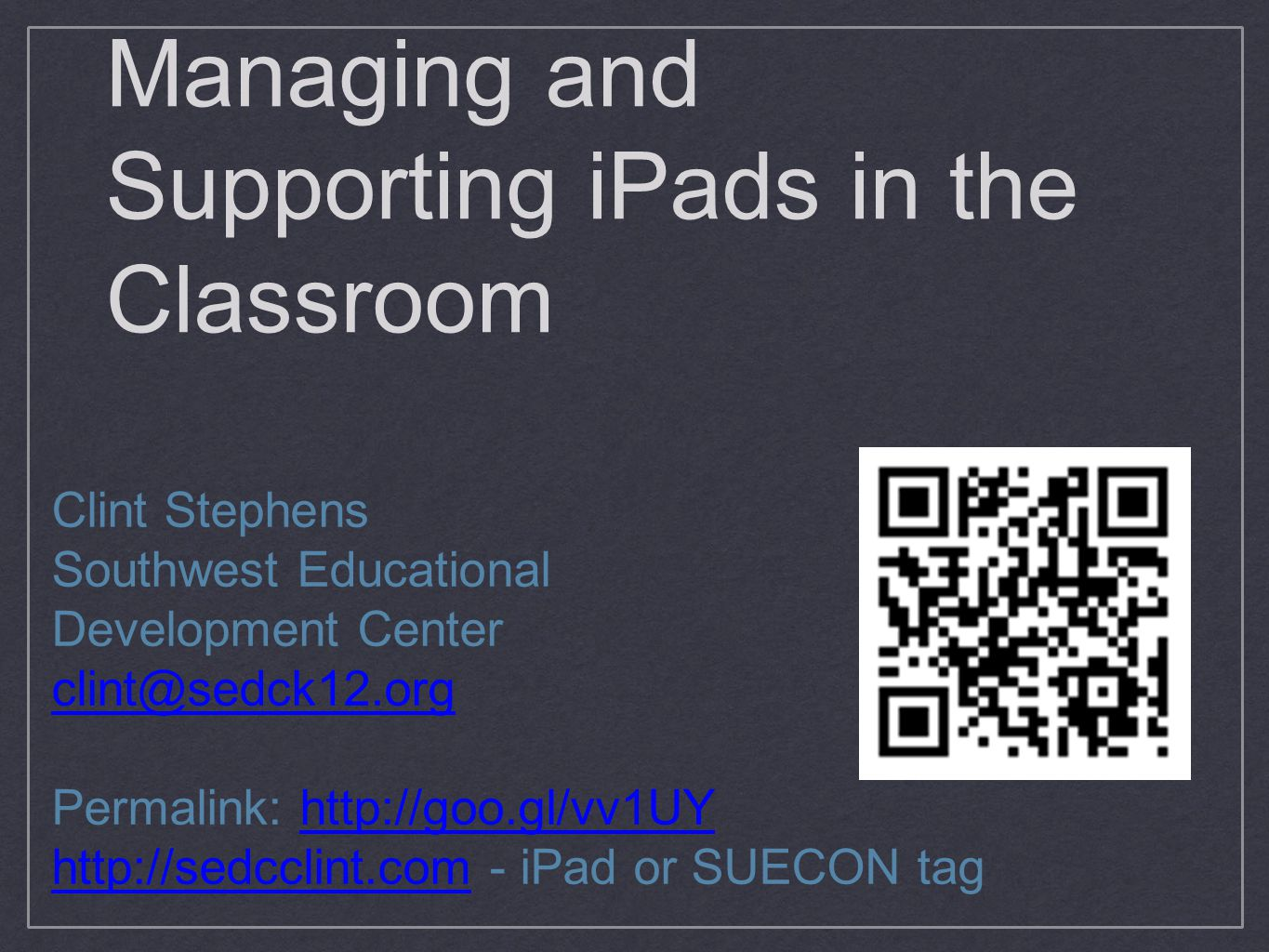 Managing and Supporting iPads in the Classroom Clint Stephens Southwest Educational Development Center clint@sedck12.org Permalink: http://goo.gl/vv1UYhttp://goo.gl/vv1UY http://sedcclint.comhttp://sedcclint.com - iPad or SUECON tag