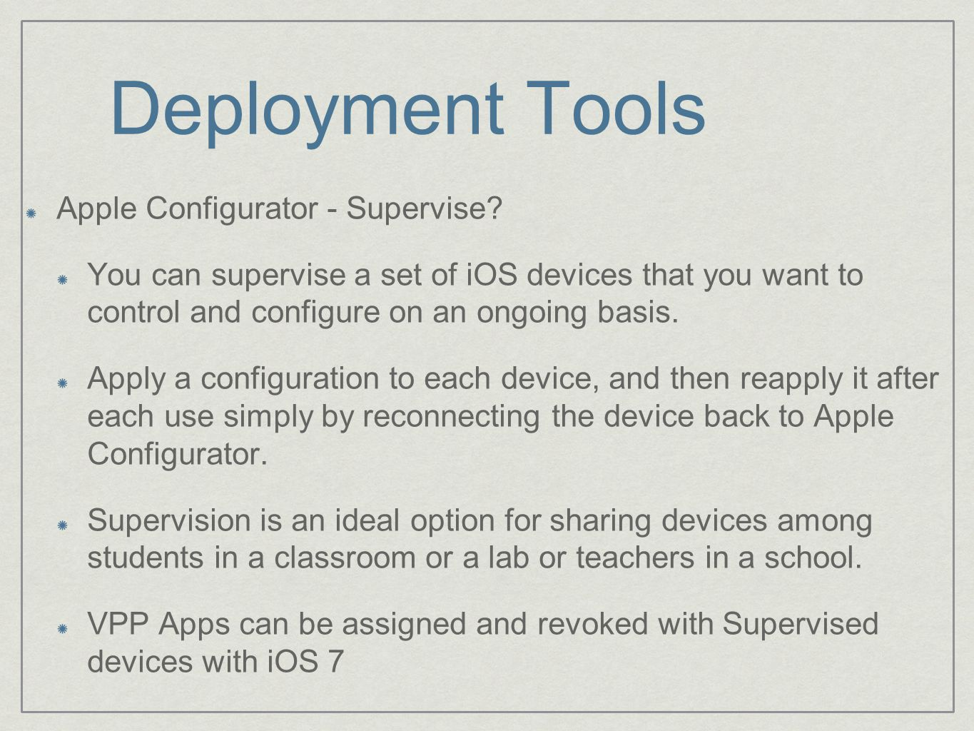 Deployment Tools Apple Configurator - Supervise? You can supervise a set of iOS devices that you want to control and configure on an ongoing basis. Ap