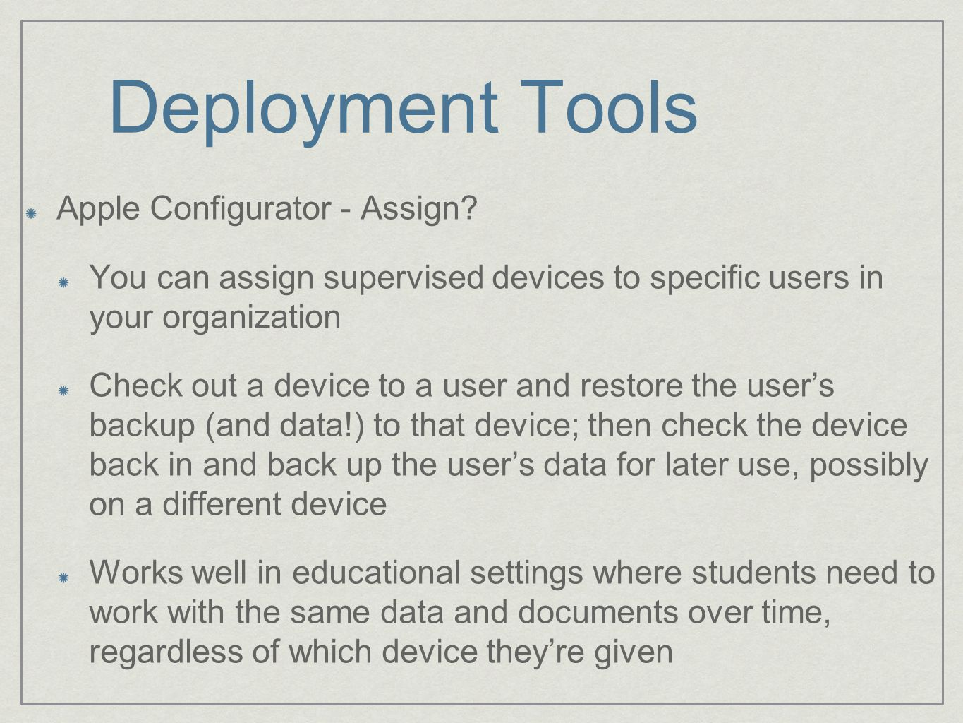 Deployment Tools Apple Configurator - Assign? You can assign supervised devices to specific users in your organization Check out a device to a user an