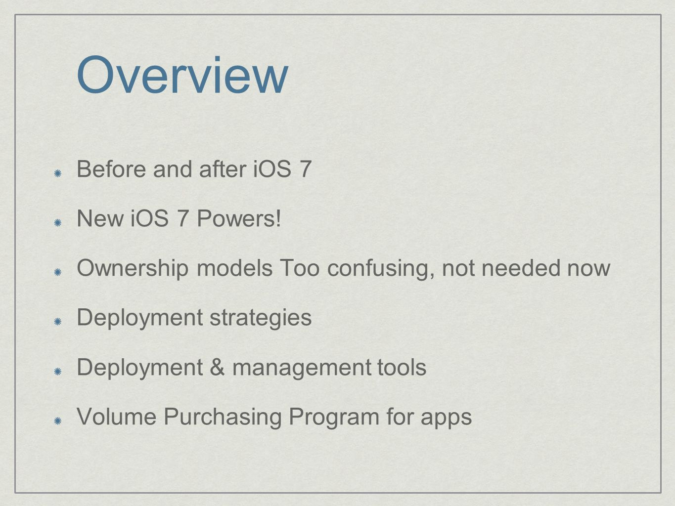 Overview Before and after iOS 7 New iOS 7 Powers! Ownership models Too confusing, not needed now Deployment strategies Deployment & management tools V