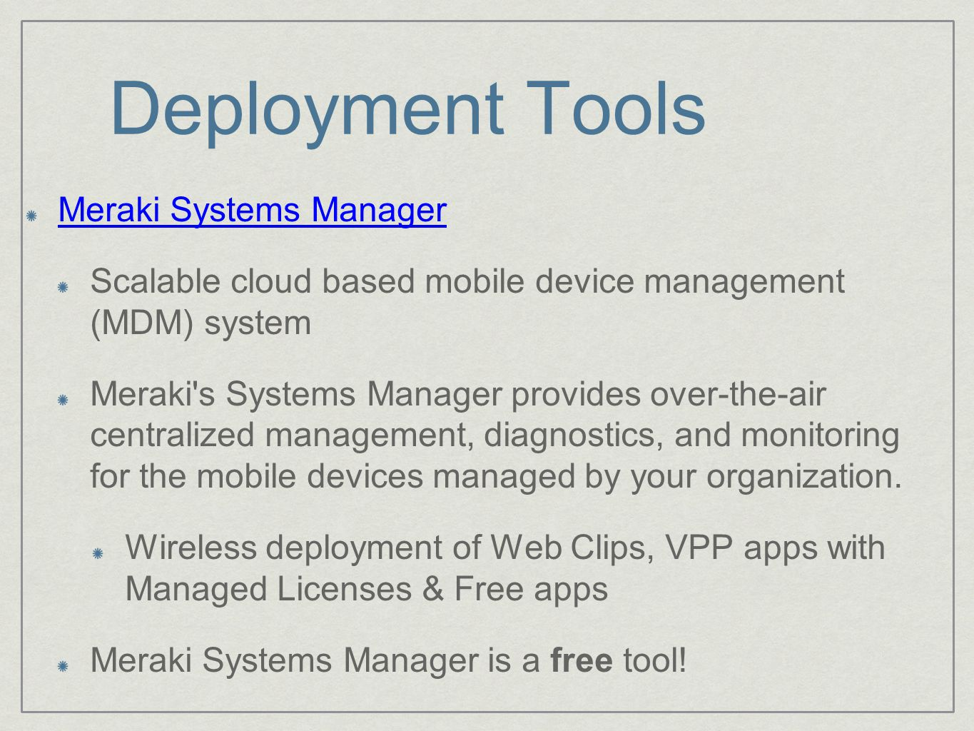 Deployment Tools Meraki Systems Manager Scalable cloud based mobile device management (MDM) system Meraki s Systems Manager provides over-the-air centralized management, diagnostics, and monitoring for the mobile devices managed by your organization.